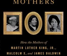 Photo of BOOK REVIEW: 'The Three Mothers: How the Mothers of Martin Luther King Jr., Malcolm X, and James Baldwin Shaped a Nation' by Anna Malaika Tubbs
